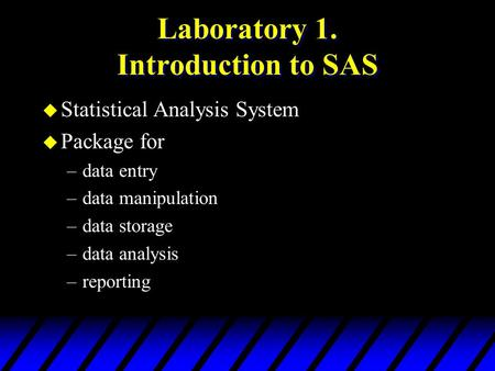 Laboratory 1. Introduction to SAS u Statistical Analysis System u Package for –data entry –data manipulation –data storage –data analysis –reporting.