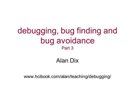 Debugging, bug finding and bug avoidance Part 3 Alan Dix www.hcibook.com/alan/teaching/debugging/