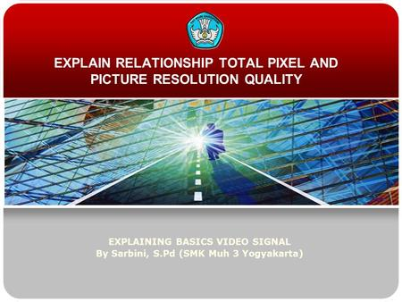 EXPLAIN RELATIONSHIP TOTAL PIXEL AND PICTURE RESOLUTION QUALITY EXPLAINING BASICS VIDEO SIGNAL By Sarbini, S.Pd (SMK Muh 3 Yogyakarta)