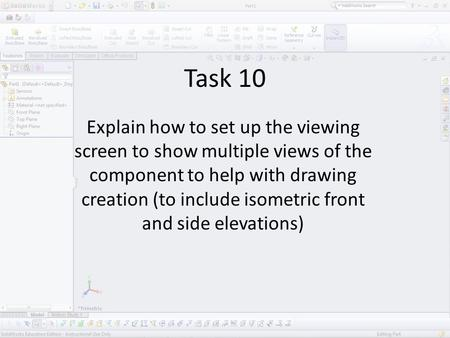 Task 10 Explain how to set up the viewing screen to show multiple views of the component to help with drawing creation (to include isometric front and.
