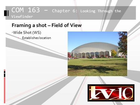 1 Framing a shot – Field of View Wide Shot (WS) Establishes location COM 163 – Chapter 6: Looking Through the Viewfinder.