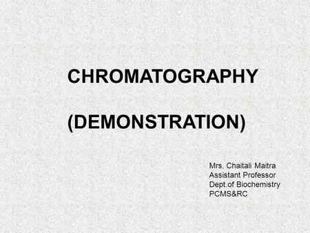 CHROMATOGRAPHY (DEMONSTRATION) Mrs. Chaitali Maitra