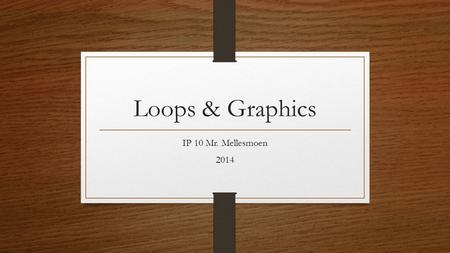 Loops & Graphics IP 10 Mr. Mellesmoen 2014. Recall Earlier we wrote a program listing numbers from 1 – 24 i=1 start: TextWindow.WriteLine(i) i=i+1 If.