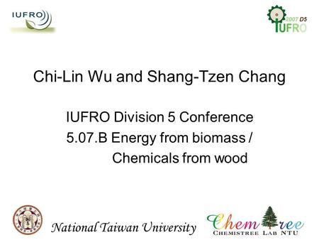 IUFRO Division 5 Conference 5.07.B Energy from biomass / Chemicals from wood Chi-Lin Wu and Shang-Tzen Chang National Taiwan University.
