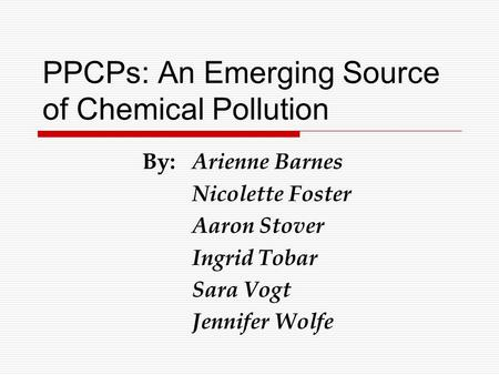 PPCPs: An Emerging Source of Chemical Pollution By: Arienne Barnes Nicolette Foster Aaron Stover Ingrid Tobar Sara Vogt Jennifer Wolfe.