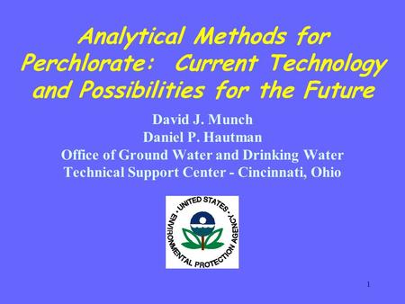 1 Analytical Methods for Perchlorate: Current Technology and Possibilities for the Future David J. Munch Daniel P. Hautman Office of Ground Water and Drinking.
