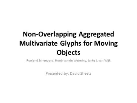 Non-Overlapping Aggregated Multivariate Glyphs for Moving Objects Roeland Scheepens, Huub van de Wetering, Jarke J. van Wijk Presented by: David Sheets.