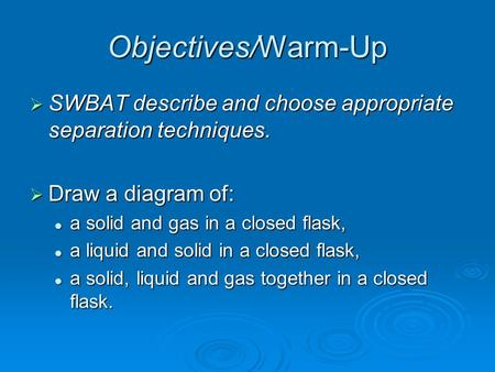 Objectives/Warm-Up  SWBAT describe and choose appropriate separation techniques.  Draw a diagram of: a solid and gas in a closed flask, a solid and gas.