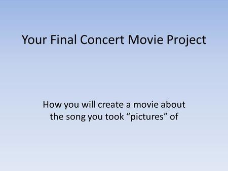 "Your Final Concert Movie Project How you will create a movie about the song you took ""pictures"" of."