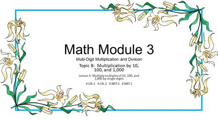 Math Module 3 Multi-Digit Multiplication and Division Topic B: Multiplication by 10, 100, and 1,000 Lesson 5: Multiply multiples of 10, 100, and 1,000.