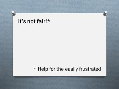 * Help for the easily frustrated It's not fair!*.