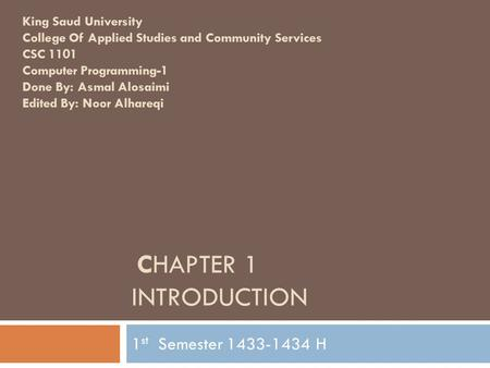 CHAPTER 1 INTRODUCTION 1 st Semester 1433-1434 H King Saud University College Of Applied Studies and Community Services CSC 1101 Computer Programming-1.