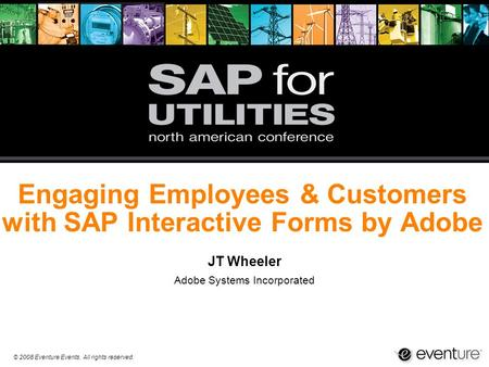 © 2008 Eventure Events. All rights reserved. Engaging Employees & Customers with SAP Interactive Forms by Adobe JT Wheeler Adobe Systems Incorporated.