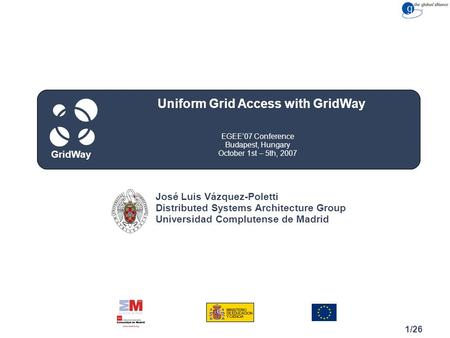 Congreso Cuidad, Spain May 15, 2007 GridWay 1/26 EGEE'07 Conference Budapest, Hungary October 1st – 5th, 2007 Uniform Grid Access with GridWay GridWay.
