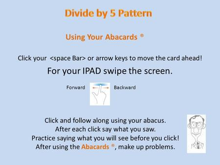 Abacards ® Click your or arrow keys to move the card ahead! For your IPAD swipe the screen. Using Your Abacards ® Click and follow along using your abacus.
