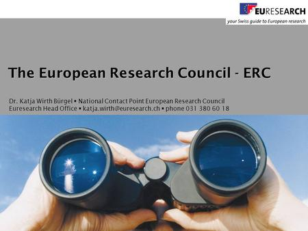 © Euresearch  Katja Wirth Bürgel  4 November 2009  European Research Council  www.euresearch.ch 1 Dr. Katja Wirth Bürgel  National Contact Point European.