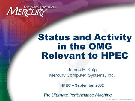 © 2002 Mercury Computer Systems, Inc. Status and Activity in the OMG Relevant to HPEC James E. Kulp Mercury Computer Systems, Inc. HPEC – September 2002.