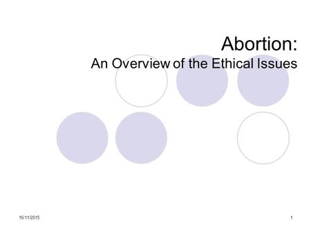 16/11/20151 Abortion: An Overview of the Ethical Issues.