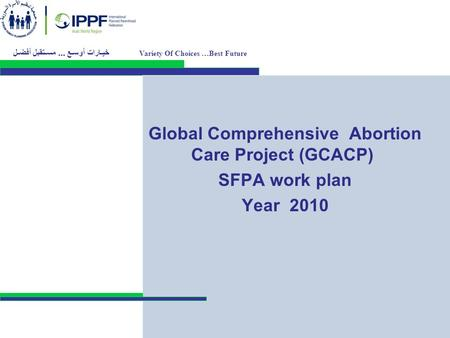 Global Comprehensive Abortion Care Project (GCACP) SFPA work plan Year 2010 Variety Of Choices …Best Future خيـارات أوسـع... مسـتقبل أفضـل.