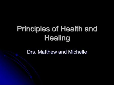 Principles of Health and Healing Drs. Matthew and Michelle.