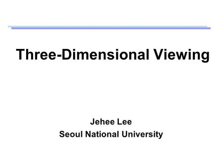 Three-Dimensional Viewing Jehee Lee Seoul National University.