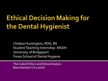 Chelsea Huntington, RDH, BS Student Teaching Internship- MSDH University of Bridgeport Fones School of Dental Hygiene The Code of Ethics and Ethical Analysis.