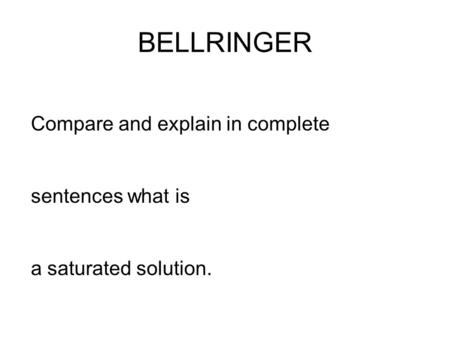 BELLRINGER Compare and explain in complete sentences what is a saturated solution.