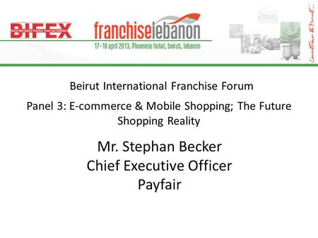Beirut International Franchise Forum Panel 3: E-commerce & Mobile Shopping; The Future Shopping Reality Mr. Stephan Becker Chief Executive Officer Payfair.