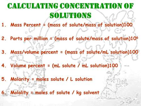 CALCULATING CONCENTRATION OF SOLUTIONS 1. Mass Percent = (mass of solute/mass of solution)100 2. Parts per million = (mass of solute/mass of solution)10.