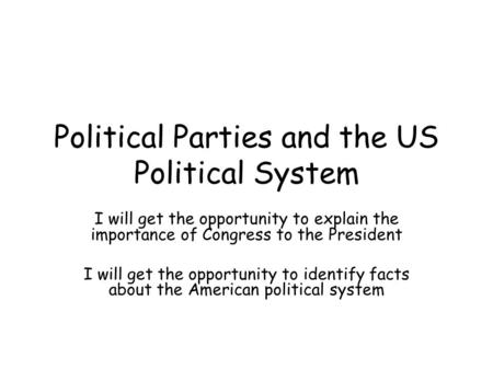 Political Parties and the US Political System I will get the opportunity to explain the importance of Congress to the President I will get the opportunity.