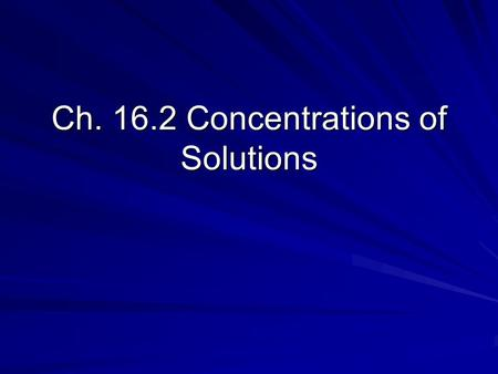 Ch. 16.2 Concentrations of Solutions. Molarity Concentration of a Solution—measure of the amount of solute that is dissolved in a given quantity of solvent.