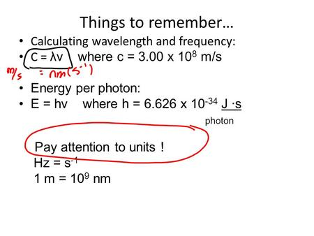 Things to remember… Calculating wavelength and frequency: C = λν where c = 3.00 x 10 8 m/s Energy per photon: E = hν where h = 6.626 x 10 -34 J ∙s photon.