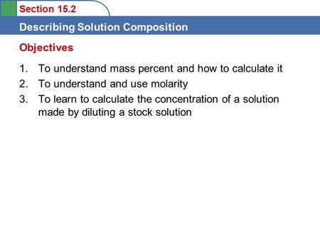 Section 15.2 Describing Solution Composition 1. To understand mass percent and how to calculate it 2. To understand and use molarity 3. To learn to calculate.