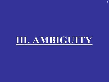 1 III. AMBIGUITY. 2 AMBIGUITY These fallacies have statements that are either purposefully or accidentally ambiguous, misleading, or confusing. Their.