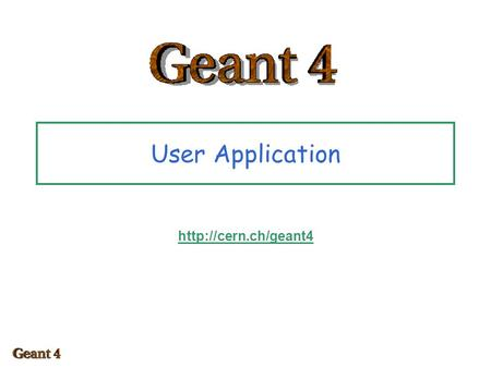 "User Application  Toolkit + User application toolkit Geant4 is a toolkit –i.e. you cannot ""run"" it out of the box –You must write."