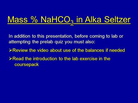 Mass % NaHCO 3 in Alka Seltzer In addition to this presentation, before coming to lab or attempting the prelab quiz you must also:  Review the video about.