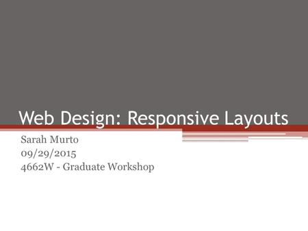 Web Design: Responsive Layouts Sarah Murto 09/29/2015 4662W - Graduate Workshop.