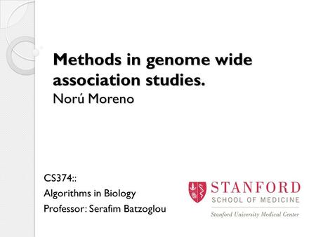 Methods in genome wide association studies. Norú Moreno CS374:: Algorithms in Biology Professor: Serafim Batzoglou.