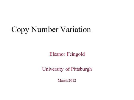 Copy Number Variation Eleanor Feingold University of Pittsburgh March 2012.