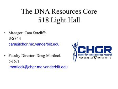 The DNA Resources Core 518 Light Hall Manager: Cara Sutcliffe 6-2744 Faculty Director: Doug Mortlock 6-1671