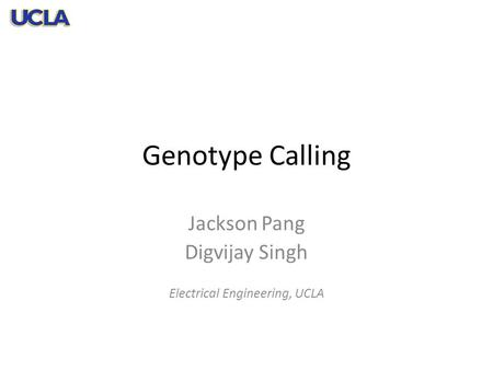 Genotype Calling Jackson Pang Digvijay Singh Electrical Engineering, UCLA.