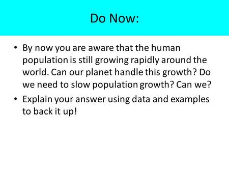 Do Now: By now you are aware that the human population is still growing rapidly around the world. Can our planet handle this growth? Do we need to slow.