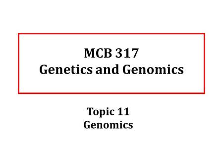 MCB 317 Genetics and Genomics Topic 11 Genomics. Readings Genomics: Hartwell Chapter 10 of full textbook; chapter 6 of the abbreviated textbook.
