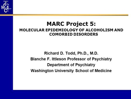 MARC Project 5: MOLECULAR EPIDEMIOLOGY OF ALCOHOLISM AND COMORBID DISORDERS Richard D. Todd, Ph.D., M.D. Blanche F. Ittleson Professor of Psychiatry Department.