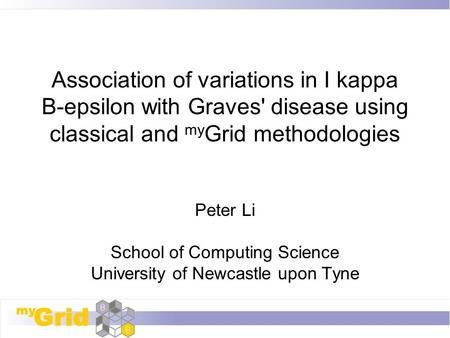 Association of variations in I kappa B-epsilon with Graves' disease using classical and my Grid methodologies Peter Li School of Computing Science University.