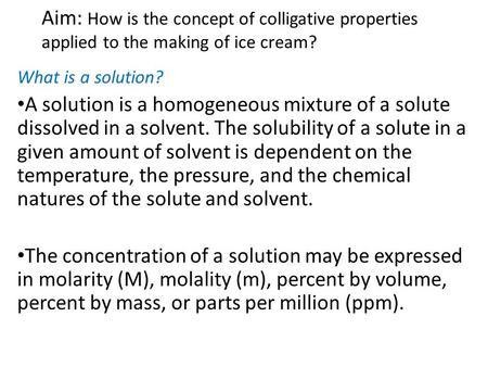 Aim: How is the concept of colligative properties applied to the making of ice cream? What is a solution? A solution is a homogeneous mixture of a solute.