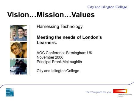 Harnessing Technology: Meeting the needs of London's Learners. AOC Conference Birmingham UK November 2006 Principal Frank McLoughlin City and Islington.