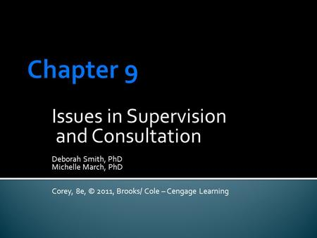 Issues in Supervision and Consultation Deborah Smith, PhD Michelle March, PhD Corey, 8e, © 2011, Brooks/ Cole – Cengage Learning.