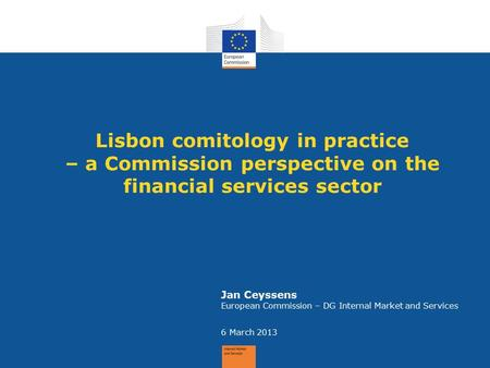 Lisbon comitology in practice – a Commission perspective on the financial services sector Jan Ceyssens European Commission – DG Internal Market and Services.