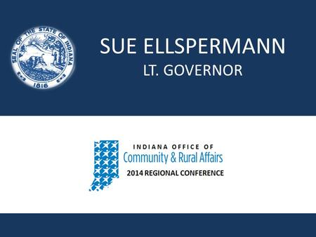 SUE ELLSPERMANN LT. GOVERNOR. OCRA Regional Conferences Valparaiso October 2 New Castle October 7 Scottsburg October 8 Bloomington October 10 Jasper October.
